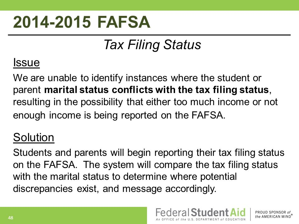 2014-2015 FAFSA Tax Filing Status Issue We are unable to identify instances where the student or parent marital status conflicts with the tax filing status, resulting in the possibility that either too much income or not enough income is being reported on the FAFSA.