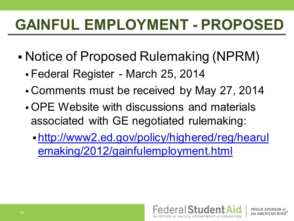 GAINFUL EMPLOYMENT - PROPOSED  Notice of Proposed Rulemaking (NPRM)  Federal Register - March 25, 2014  Comments must be received by May 27, 2014  OPE Website with discussions and materials associated with GE negotiated rulemaking:  http://www2.ed.gov/policy/highered/reg/hearul emaking/2012/gainfulemployment.html http://www2.ed.gov/policy/highered/reg/hearul emaking/2012/gainfulemployment.html 52
