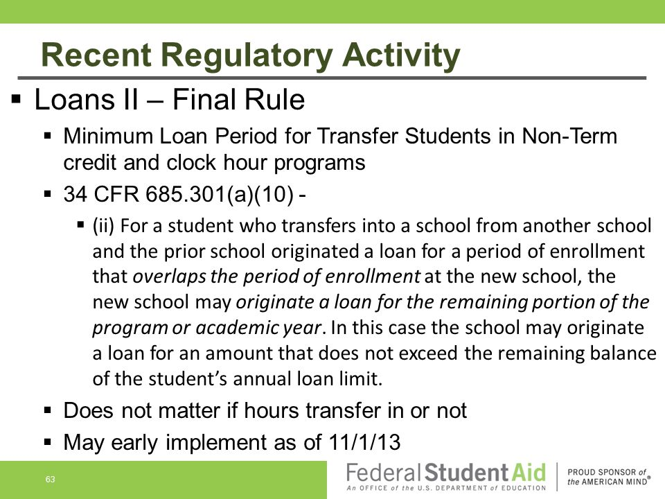 Recent Regulatory Activity 63  Loans II – Final Rule  Minimum Loan Period for Transfer Students in Non-Term credit and clock hour programs  34 CFR 685.301(a)(10) -  (ii) For a student who transfers into a school from another school and the prior school originated a loan for a period of enrollment that overlaps the period of enrollment at the new school, the new school may originate a loan for the remaining portion of the program or academic year.