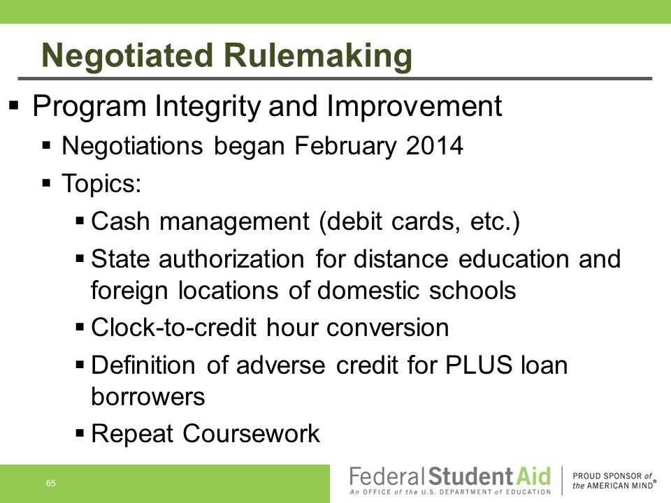 Negotiated Rulemaking 65  Program Integrity and Improvement  Negotiations began February 2014  Topics:  Cash management (debit cards, etc.)  State authorization for distance education and foreign locations of domestic schools  Clock-to-credit hour conversion  Definition of adverse credit for PLUS loan borrowers  Repeat Coursework