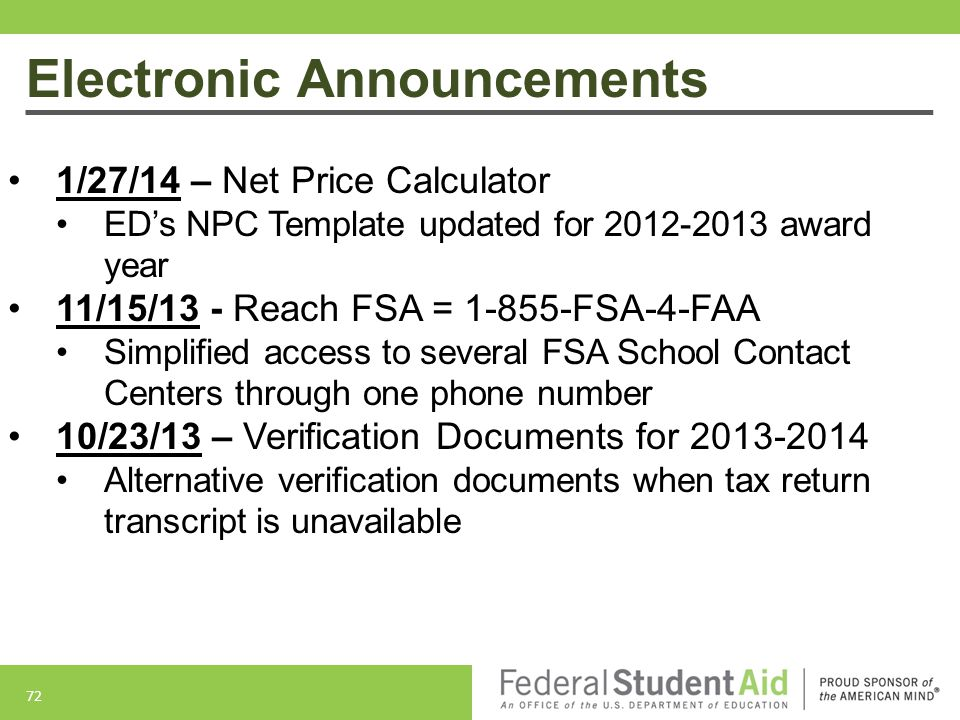 72 Electronic Announcements 1/27/14 – Net Price Calculator ED's NPC Template updated for 2012-2013 award year 11/15/13 - Reach FSA = 1-855-FSA-4-FAA Simplified access to several FSA School Contact Centers through one phone number 10/23/13 – Verification Documents for 2013-2014 Alternative verification documents when tax return transcript is unavailable