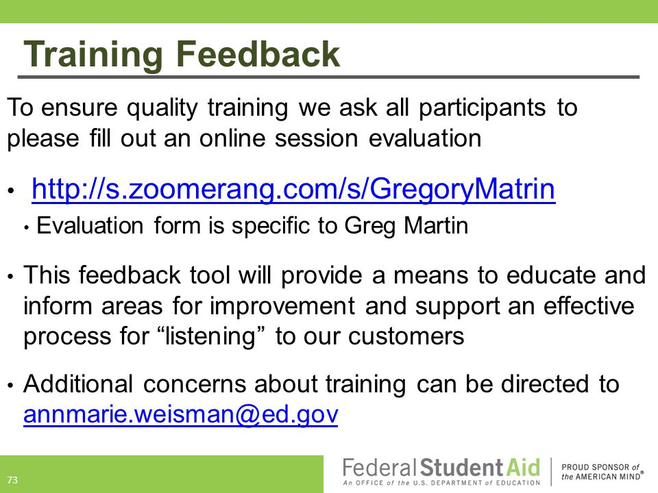 Training Feedback To ensure quality training we ask all participants to please fill out an online session evaluation http://s.zoomerang.com/s/GregoryMatrin Evaluation form is specific to Greg Martin This feedback tool will provide a means to educate and inform areas for improvement and support an effective process for listening to our customers Additional concerns about training can be directed to annmarie.weisman@ed.gov annmarie.weisman@ed.gov 73