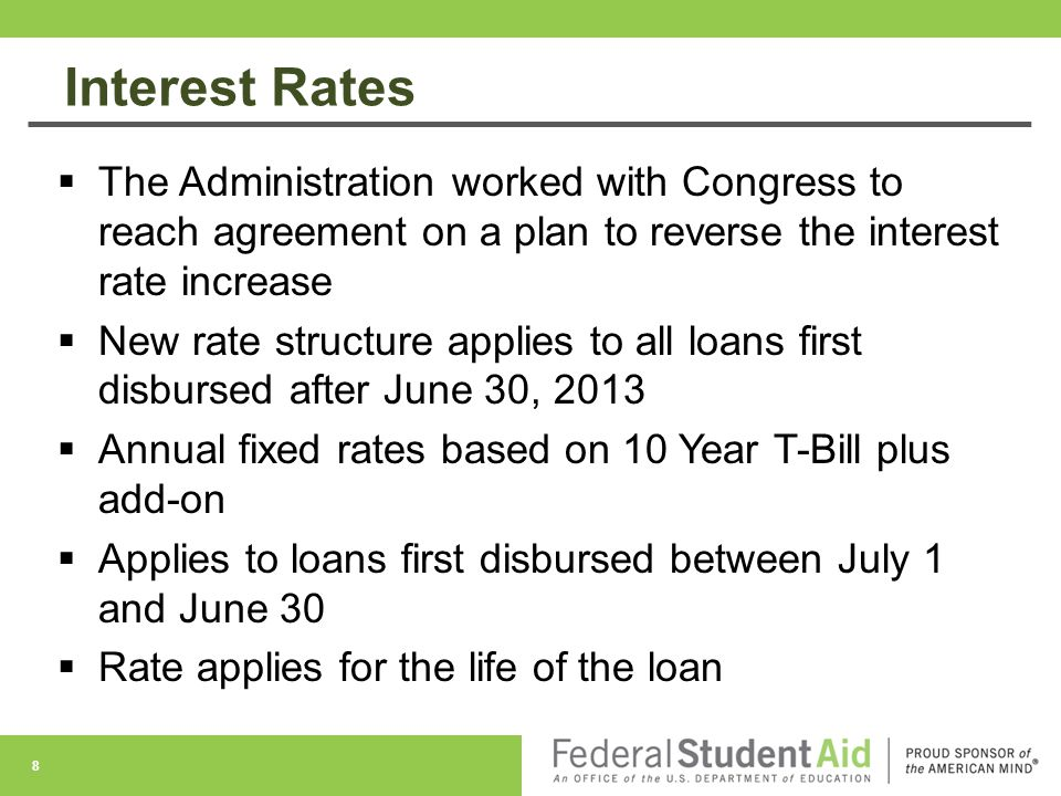 Interest Rates  The Administration worked with Congress to reach agreement on a plan to reverse the interest rate increase  New rate structure applies to all loans first disbursed after June 30, 2013  Annual fixed rates based on 10 Year T-Bill plus add-on  Applies to loans first disbursed between July 1 and June 30  Rate applies for the life of the loan 8