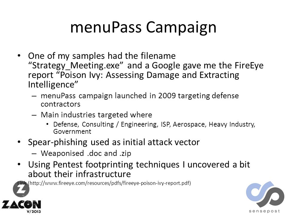 menuPass Campaign One of my samples had the filename Strategy_Meeting.exe and a Google gave me the FireEye report Poison Ivy: Assessing Damage and Extracting Intelligence – menuPass campaign launched in 2009 targeting defense contractors – Main industries targeted where Defense, Consulting / Engineering, ISP, Aerospace, Heavy Industry, Government Spear-phishing used as initial attack vector – Weaponised.doc and.zip Using Pentest footprinting techniques I uncovered a bit about their infrastructure Link (http://www.fireeye.com/resources/pdfs/fireeye-poison-ivy-report.pdf)