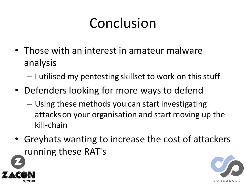 Conclusion Those with an interest in amateur malware analysis – I utilised my pentesting skillset to work on this stuff Defenders looking for more ways to defend – Using these methods you can start investigating attacks on your organisation and start moving up the kill-chain Greyhats wanting to increase the cost of attackers running these RAT s