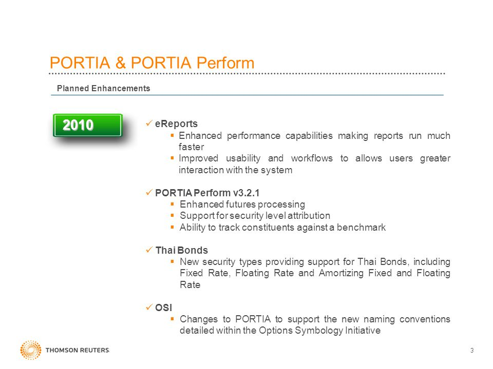 3 PORTIA & PORTIA Perform 2010 2010 eReports  Enhanced performance capabilities making reports run much faster  Improved usability and workflows to allows users greater interaction with the system PORTIA Perform v3.2.1  Enhanced futures processing  Support for security level attribution  Ability to track constituents against a benchmark Thai Bonds  New security types providing support for Thai Bonds, including Fixed Rate, Floating Rate and Amortizing Fixed and Floating Rate OSI  Changes to PORTIA to support the new naming conventions detailed within the Options Symbology Initiative Planned Enhancements