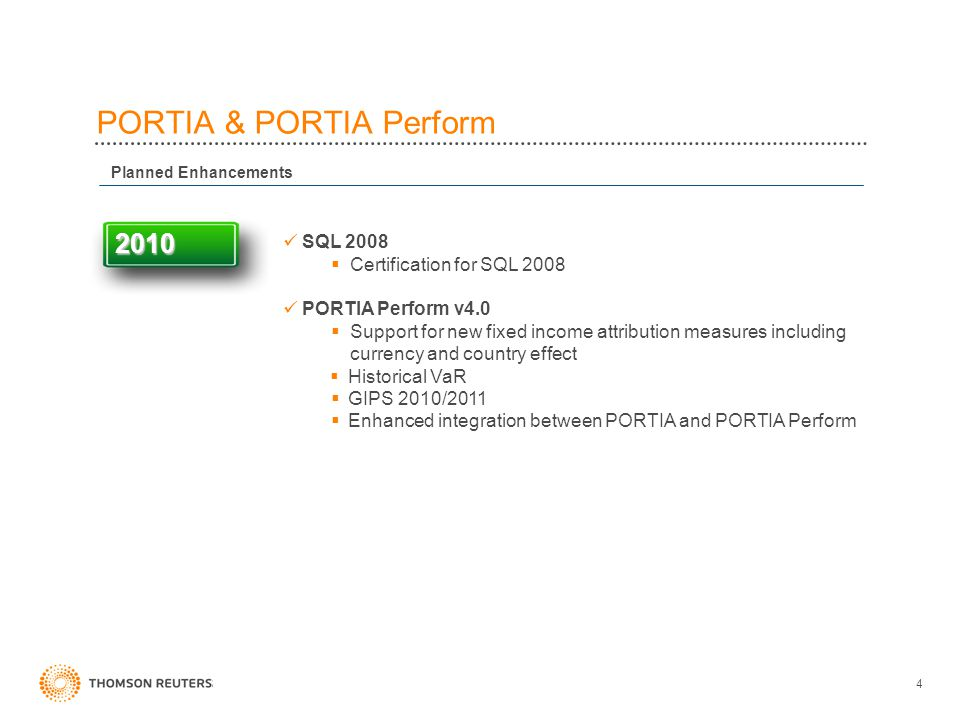 4 PORTIA & PORTIA Perform Planned Enhancements 2010 SQL 2008  Certification for SQL 2008 PORTIA Perform v4.0  Support for new fixed income attribution measures including currency and country effect  Historical VaR  GIPS 2010/2011  Enhanced integration between PORTIA and PORTIA Perform