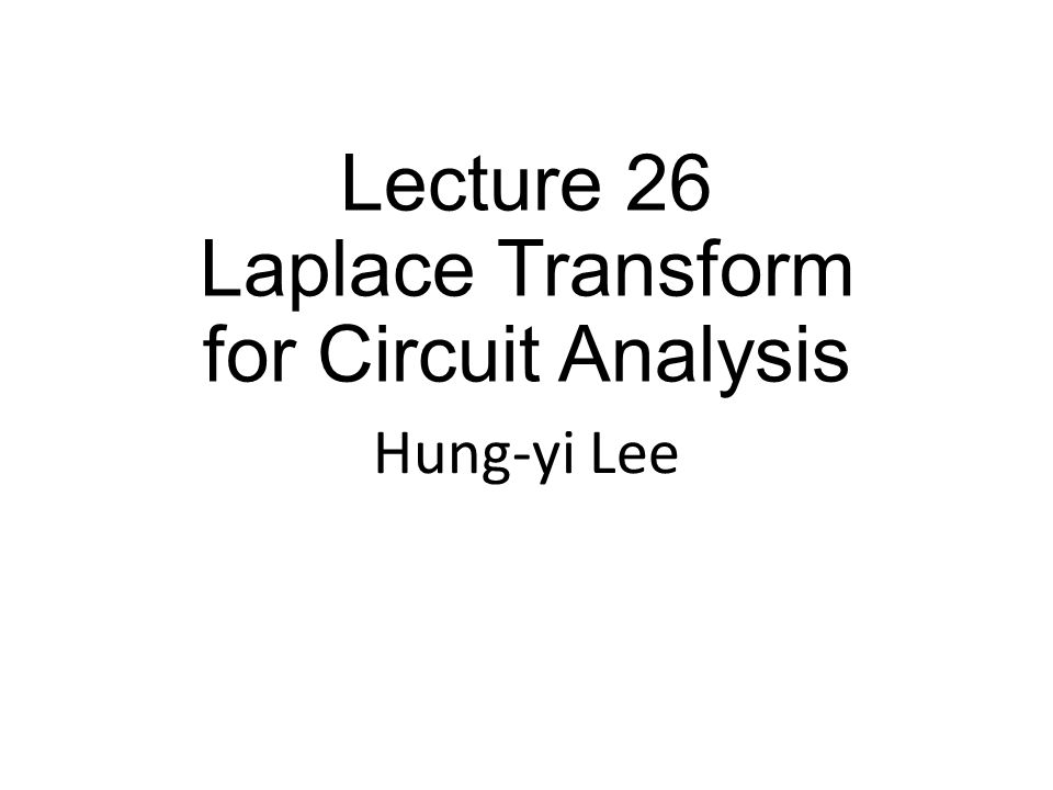Lecture 26 Laplace Transform for Circuit Analysis Hung-yi Lee