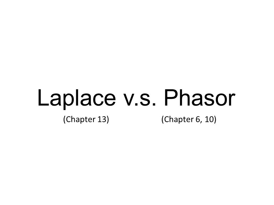 Laplace v.s. Phasor (Chapter 13)(Chapter 6, 10)