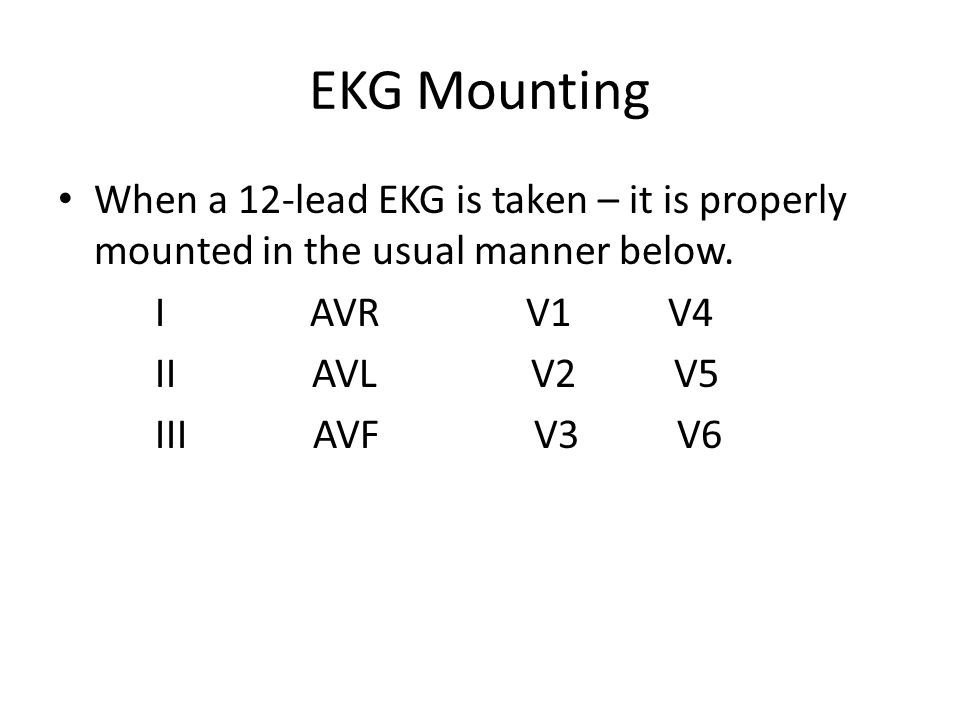 EKG Mounting When a 12-lead EKG is taken – it is properly mounted in the usual manner below. I AVR V1 V4 II AVL V2 V5 III AVF V3 V6