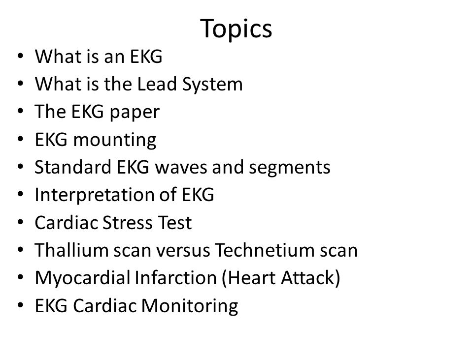 Topics What is an EKG What is the Lead System The EKG paper EKG mounting Standard EKG waves and segments Interpretation of EKG Cardiac Stress Test Tha