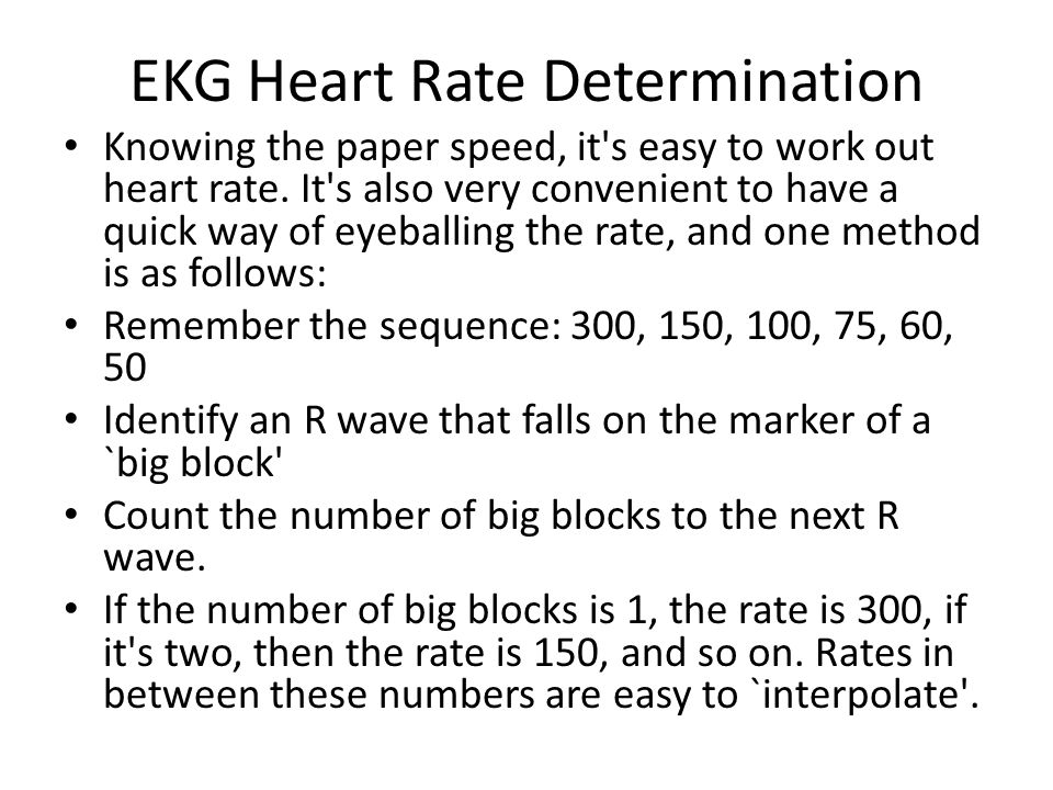EKG Heart Rate Determination Knowing the paper speed, it's easy to work out heart rate. It's also very convenient to have a quick way of eyeballing th