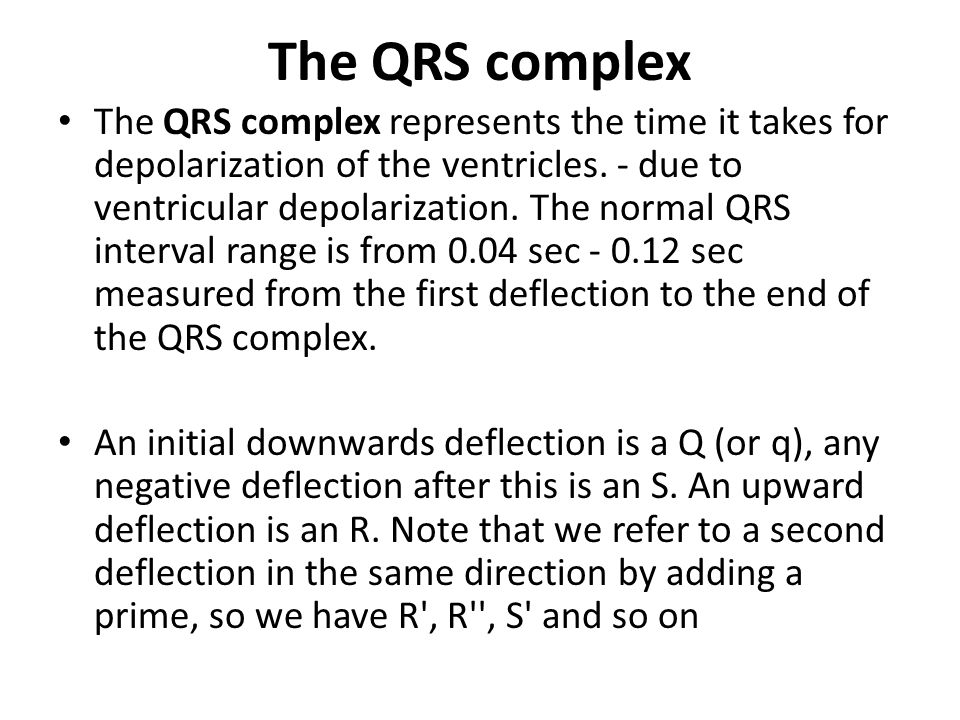 The QRS complex The QRS complex represents the time it takes for depolarization of the ventricles. - due to ventricular depolarization. The normal QRS