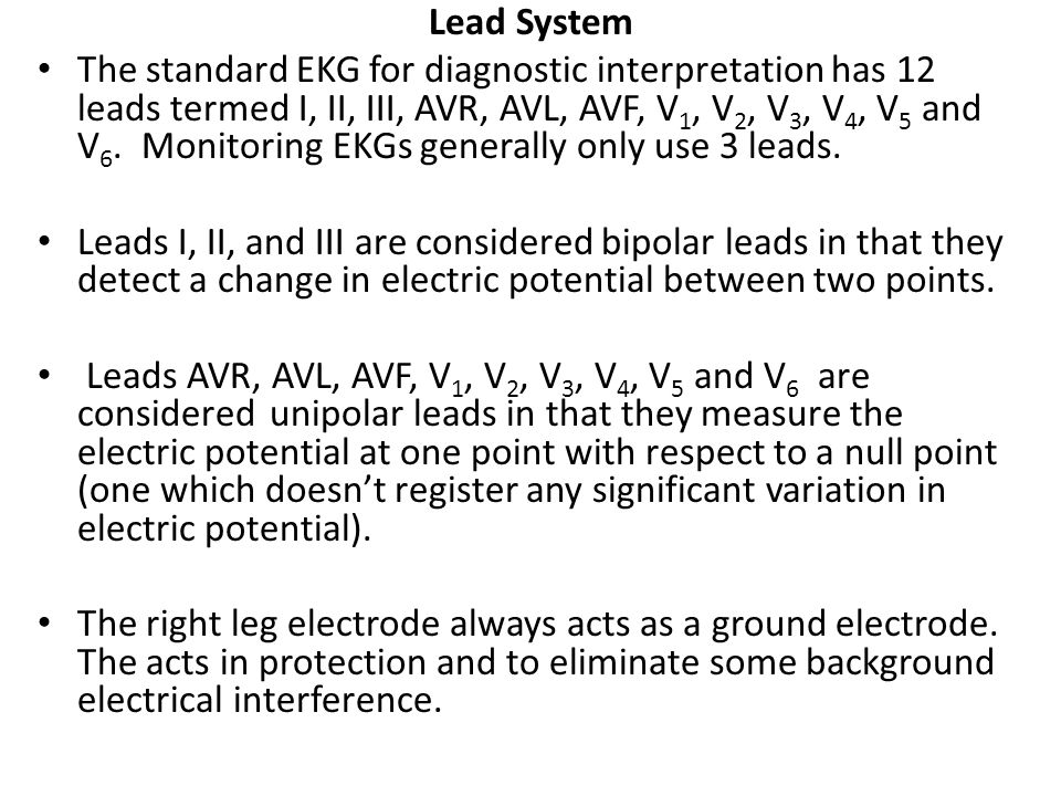 Lead System The standard EKG for diagnostic interpretation has 12 leads termed I, II, III, AVR, AVL, AVF, V 1, V 2, V 3, V 4, V 5 and V 6. Monitoring