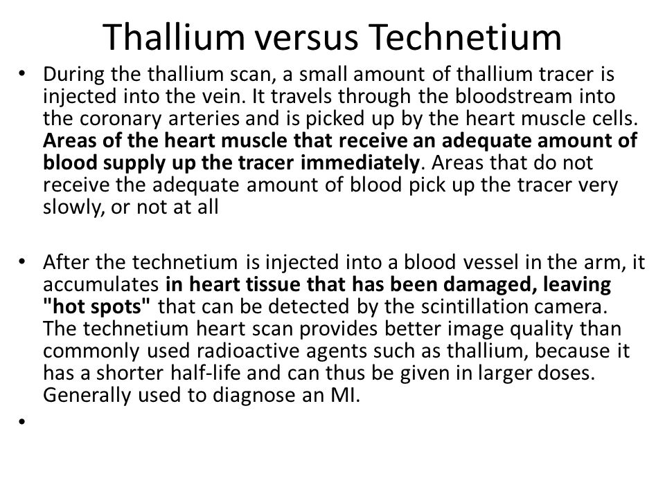 Thallium versus Technetium During the thallium scan, a small amount of thallium tracer is injected into the vein. It travels through the bloodstream i