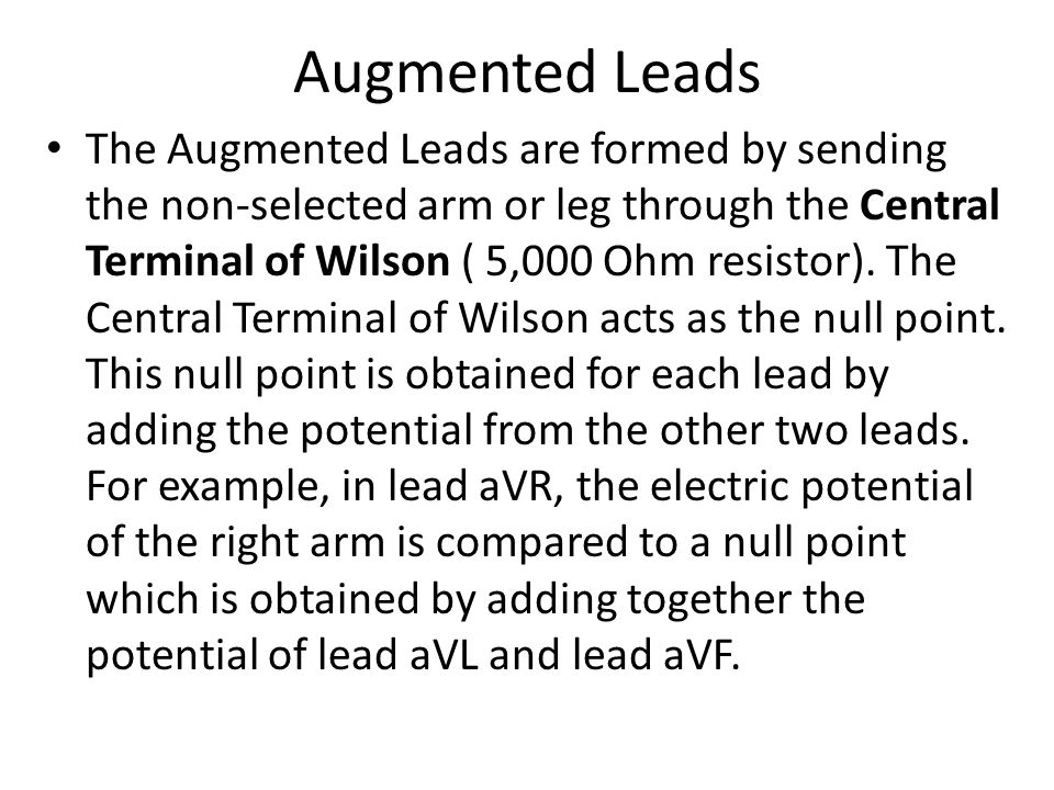 Augmented Leads The Augmented Leads are formed by sending the non-selected arm or leg through the Central Terminal of Wilson ( 5,000 Ohm resistor). Th