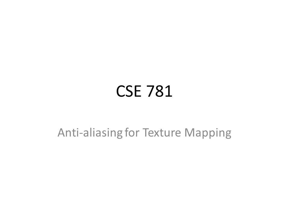 CSE 781 Anti-aliasing for Texture Mapping