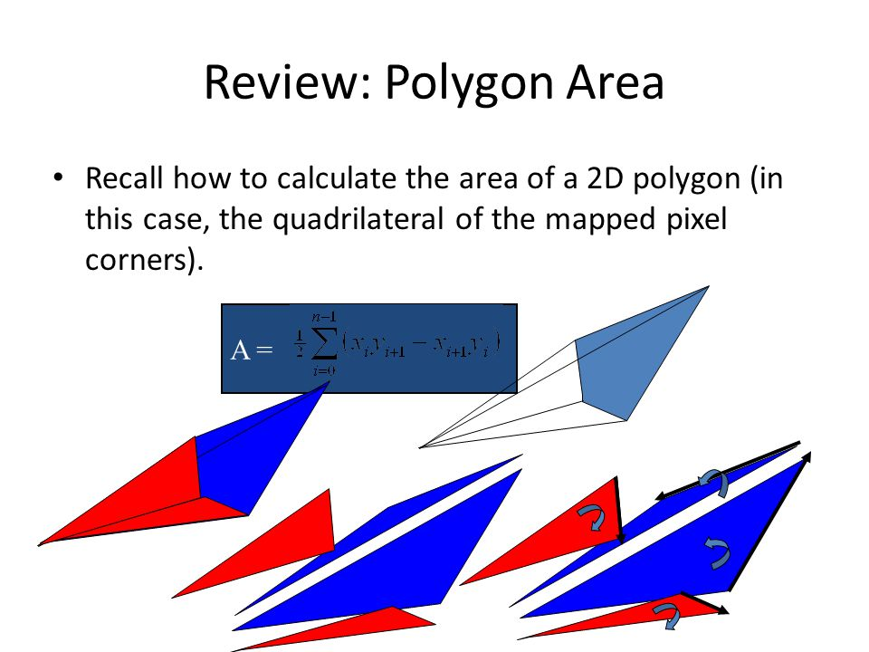 Review: Polygon Area Recall how to calculate the area of a 2D polygon (in this case, the quadrilateral of the mapped pixel corners). A =