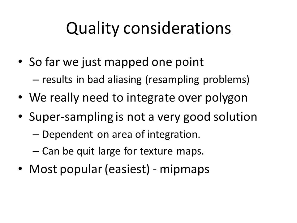 Quality considerations So far we just mapped one point – results in bad aliasing (resampling problems) We really need to integrate over polygon Super-sampling is not a very good solution – Dependent on area of integration.