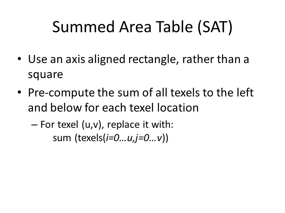 Summed Area Table (SAT) Use an axis aligned rectangle, rather than a square Pre-compute the sum of all texels to the left and below for each texel loc