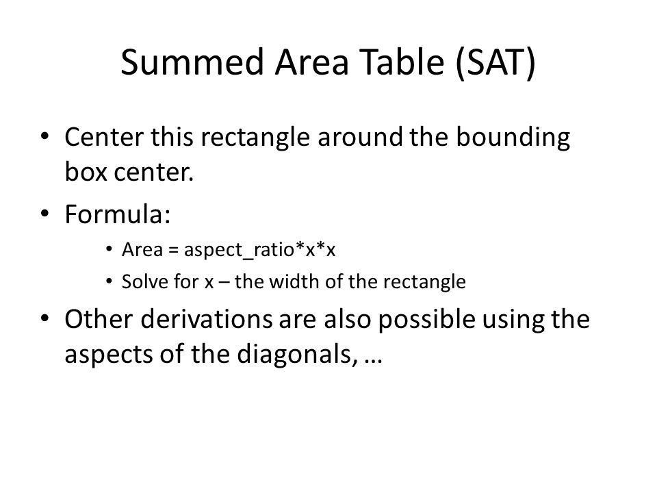 Summed Area Table (SAT) Center this rectangle around the bounding box center. Formula: Area = aspect_ratio*x*x Solve for x – the width of the rectangl