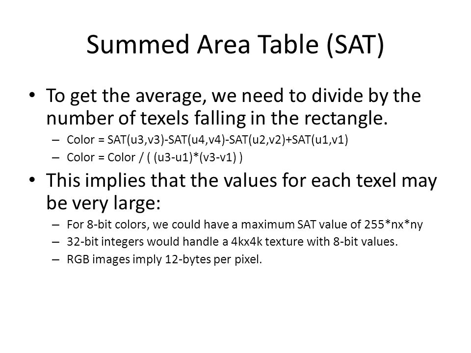 Summed Area Table (SAT) To get the average, we need to divide by the number of texels falling in the rectangle. – Color = SAT(u3,v3)-SAT(u4,v4)-SAT(u2