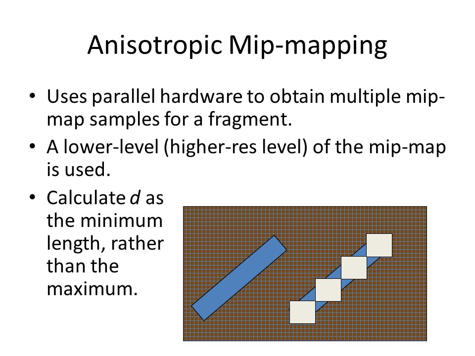 Anisotropic Mip-mapping Uses parallel hardware to obtain multiple mip- map samples for a fragment.
