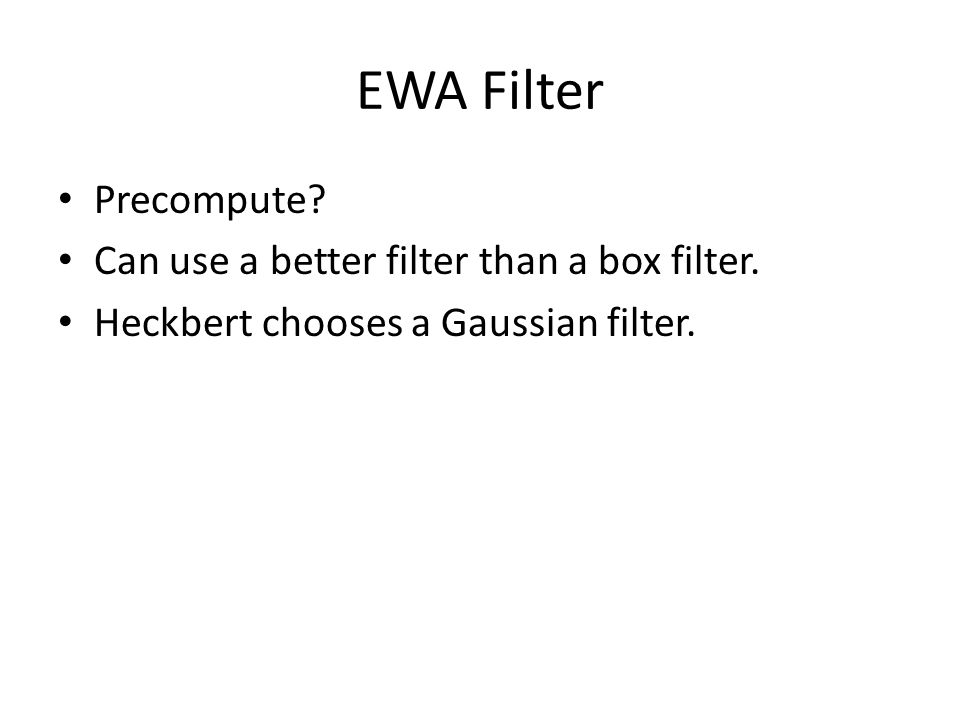 EWA Filter Precompute? Can use a better filter than a box filter. Heckbert chooses a Gaussian filter.