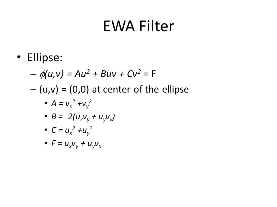 EWA Filter Ellipse: –  (u,v) = Au 2 + Buv + Cv 2 = F – (u,v) = (0,0) at center of the ellipse A = v x 2 +v y 2 B = -2(u x v y + u y v x ) C = u x 2 +