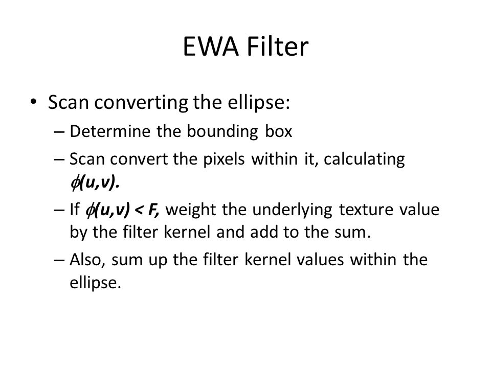EWA Filter Scan converting the ellipse: – Determine the bounding box – Scan convert the pixels within it, calculating  (u,v).