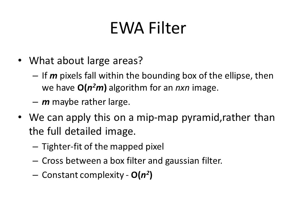 EWA Filter What about large areas? – If m pixels fall within the bounding box of the ellipse, then we have O(n 2 m) algorithm for an nxn image. – m ma