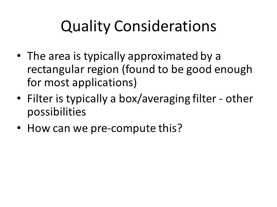 Quality Considerations The area is typically approximated by a rectangular region (found to be good enough for most applications) Filter is typically a box/averaging filter - other possibilities How can we pre-compute this