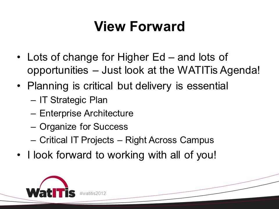 View Forward Lots of change for Higher Ed – and lots of opportunities – Just look at the WATITis Agenda! Planning is critical but delivery is essentia