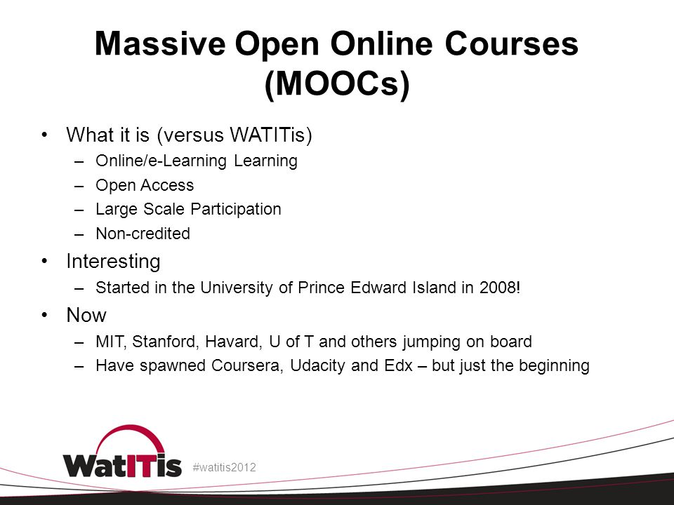Massive Open Online Courses (MOOCs) What it is (versus WATITis) –Online/e-Learning Learning –Open Access –Large Scale Participation –Non-credited Inte