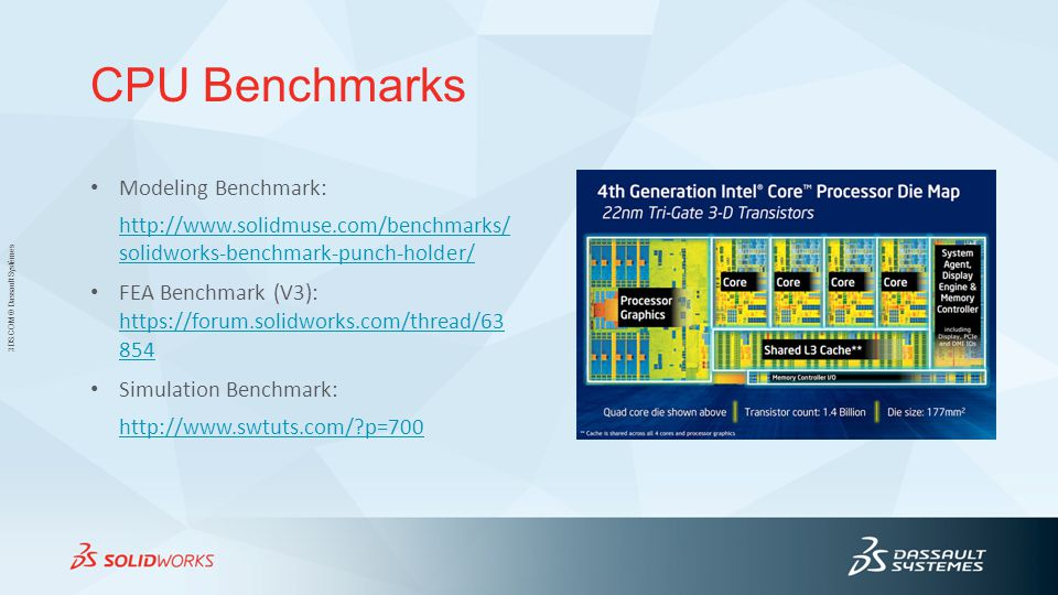 3DS.COM © Dassault Systèmes CPU Benchmarks Modeling Benchmark: http://www.solidmuse.com/benchmarks/ solidworks-benchmark-punch-holder/ FEA Benchmark (V3): https://forum.solidworks.com/thread/63 854 https://forum.solidworks.com/thread/63 854 Simulation Benchmark: http://www.swtuts.com/?p=700