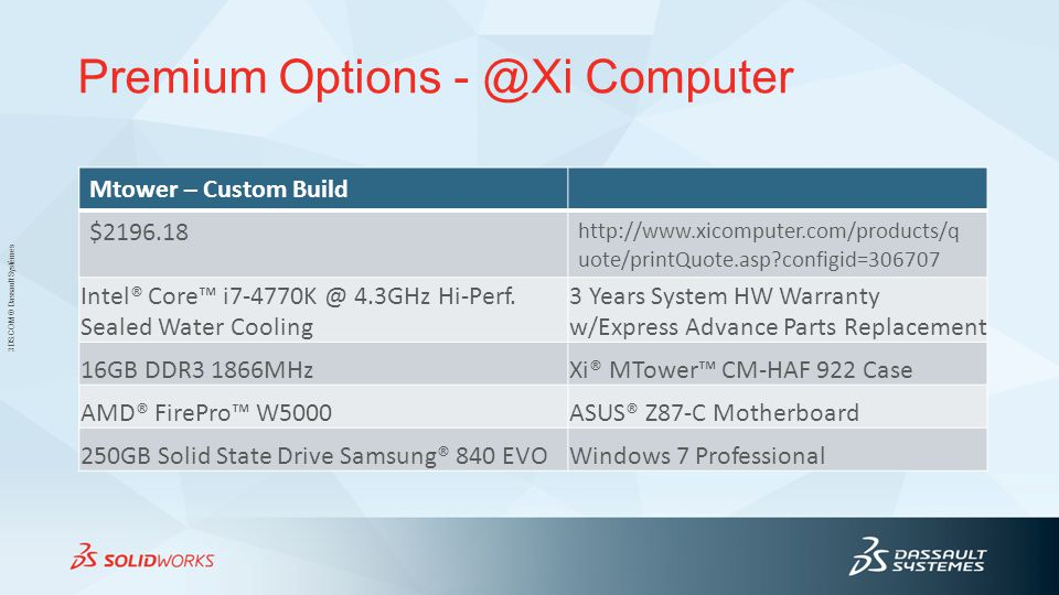 3DS.COM © Dassault Systèmes Premium Options - @Xi Computer Mtower – Custom Build $2196.18 http://www.xicomputer.com/products/q uote/printQuote.asp?configid=306707 Intel® Core™ i7-4770K @ 4.3GHz Hi-Perf.