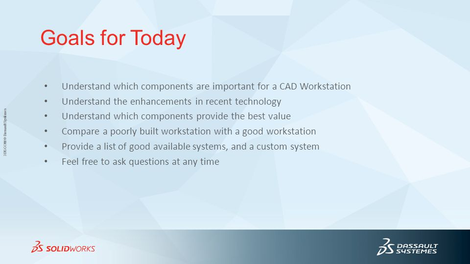 3DS.COM © Dassault Systèmes Goals for Today Understand which components are important for a CAD Workstation Understand the enhancements in recent technology Understand which components provide the best value Compare a poorly built workstation with a good workstation Provide a list of good available systems, and a custom system Feel free to ask questions at any time