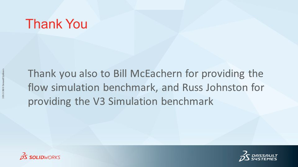 3DS.COM © Dassault Systèmes Thank You Thank you also to Bill McEachern for providing the flow simulation benchmark, and Russ Johnston for providing the V3 Simulation benchmark