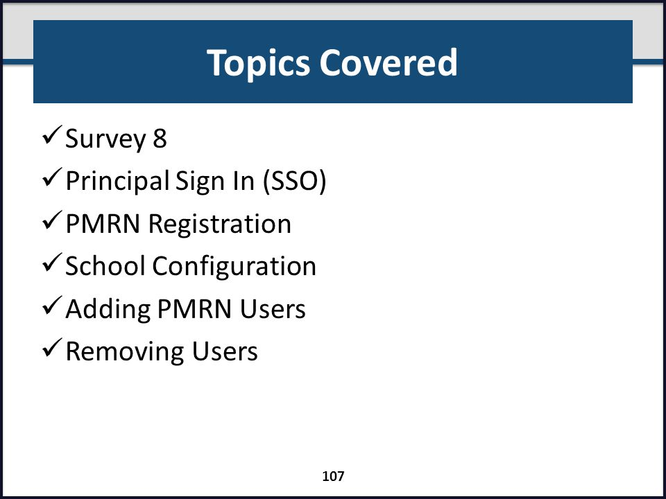Topics Covered Survey 8 Principal Sign In (SSO) PMRN Registration School Configuration Adding PMRN Users Removing Users 107
