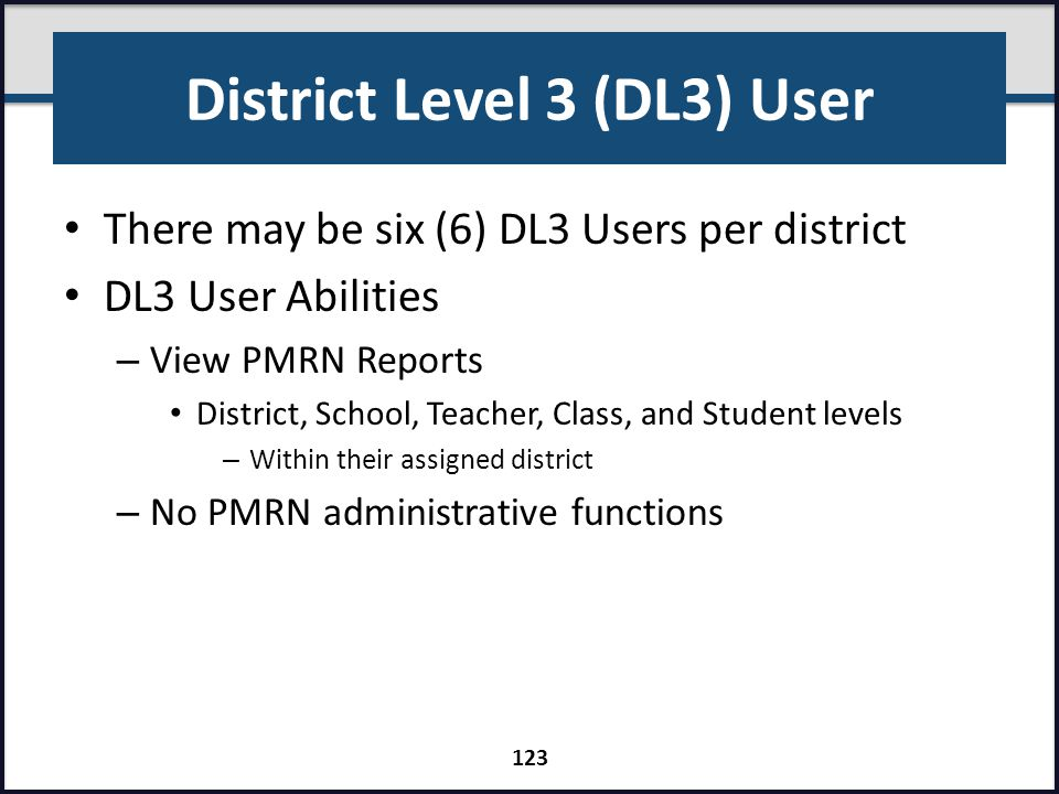 District Level 3 (DL3) User There may be six (6) DL3 Users per district DL3 User Abilities – View PMRN Reports District, School, Teacher, Class, and S