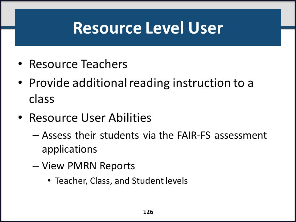 Resource Level User Resource Teachers Provide additional reading instruction to a class Resource User Abilities – Assess their students via the FAIR-F