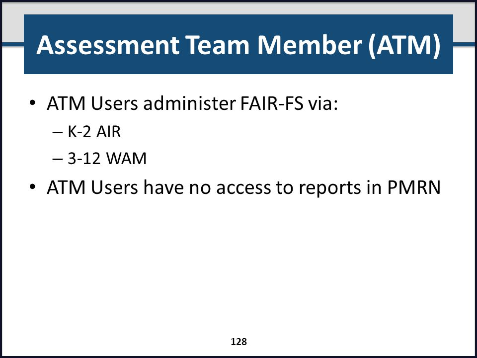 Assessment Team Member (ATM) ATM Users administer FAIR-FS via: – K-2 AIR – 3-12 WAM ATM Users have no access to reports in PMRN 128
