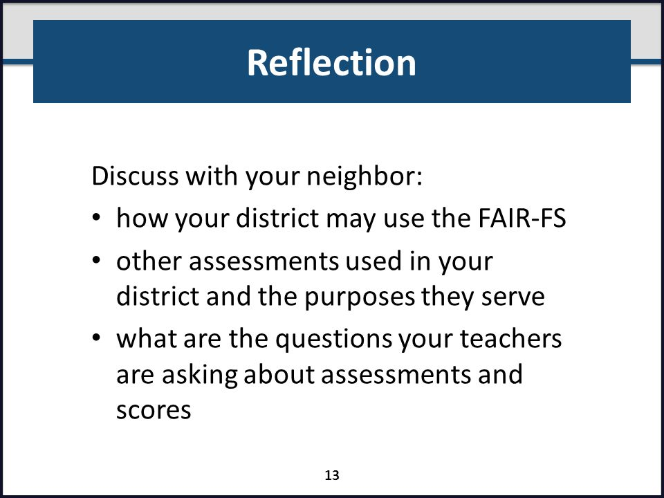 Reflection Discuss with your neighbor: how your district may use the FAIR-FS other assessments used in your district and the purposes they serve what