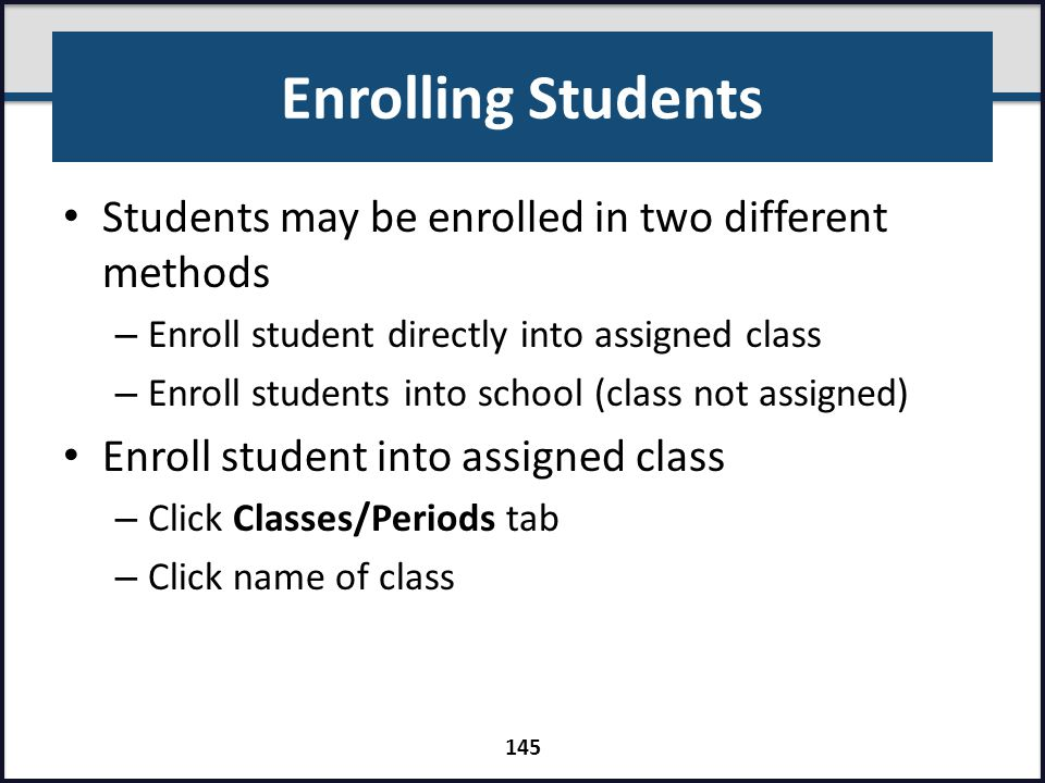 Enrolling Students Students may be enrolled in two different methods – Enroll student directly into assigned class – Enroll students into school (clas