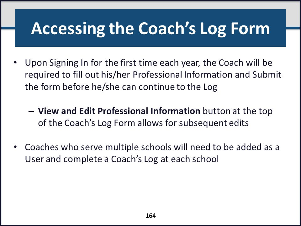 Accessing the Coach's Log Form Upon Signing In for the first time each year, the Coach will be required to fill out his/her Professional Information a