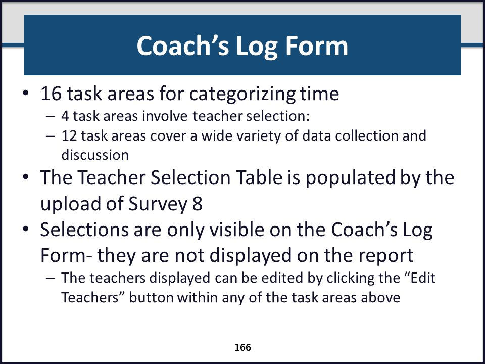 Coach's Log Form 16 task areas for categorizing time – 4 task areas involve teacher selection: – 12 task areas cover a wide variety of data collection