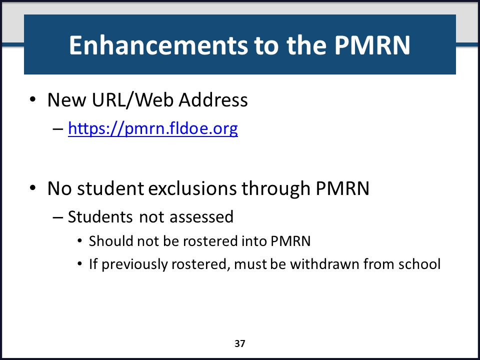 Enhancements to the PMRN New URL/Web Address – https://pmrn.fldoe.org https://pmrn.fldoe.org No student exclusions through PMRN – Students not assesse