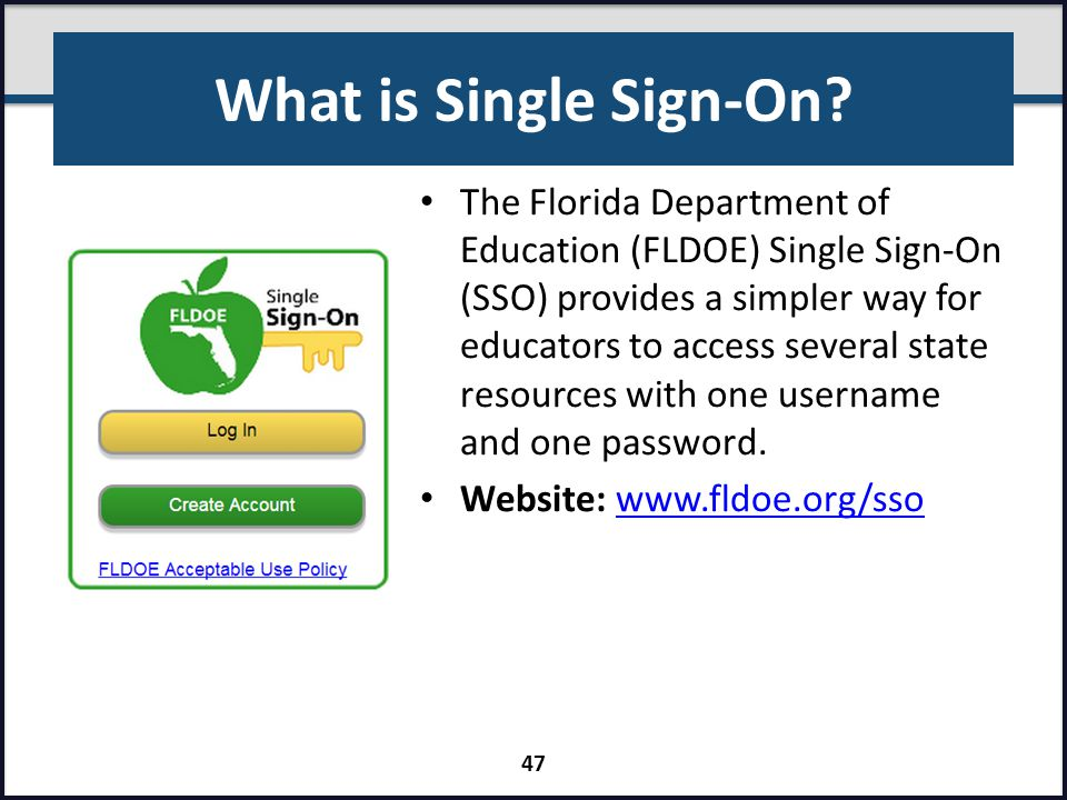What is Single Sign-On? The Florida Department of Education (FLDOE) Single Sign-On (SSO) provides a simpler way for educators to access several state