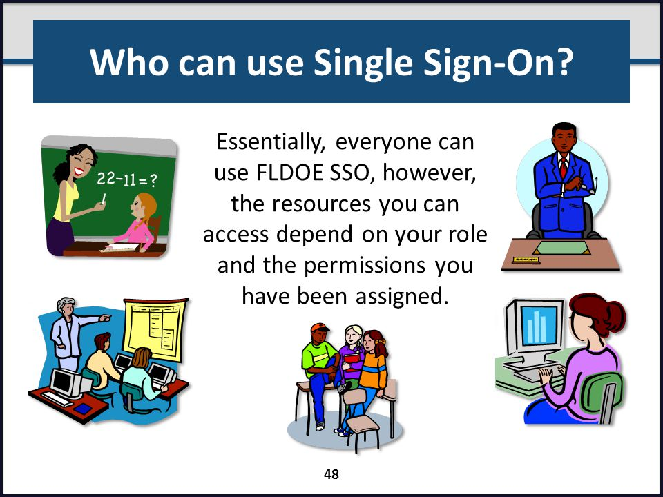 Who can use Single Sign-On? Essentially, everyone can use FLDOE SSO, however, the resources you can access depend on your role and the permissions you