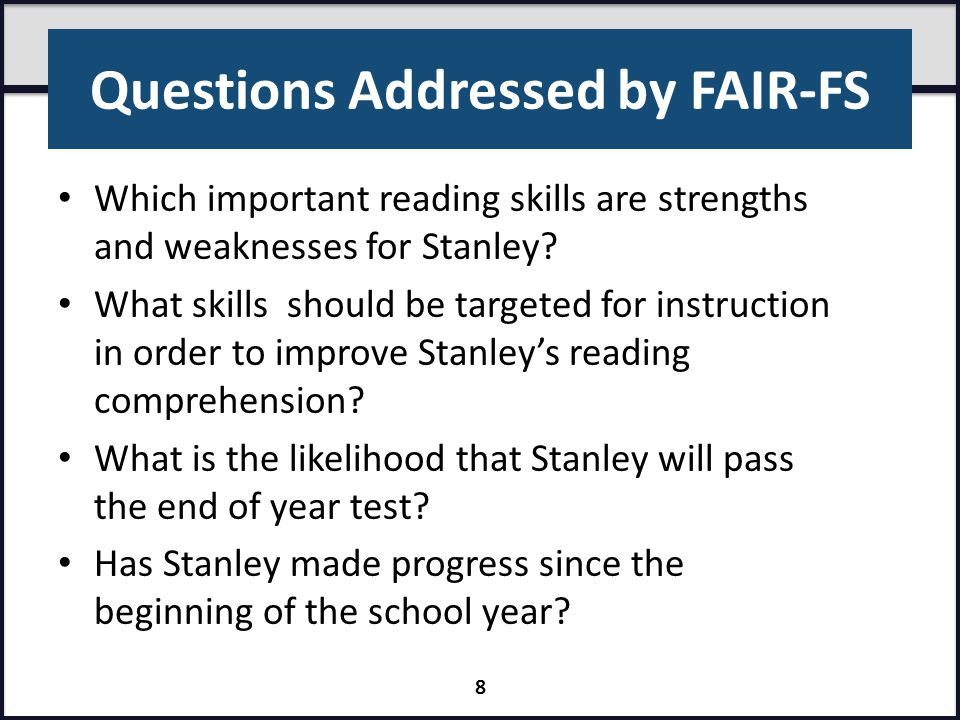 Questions Addressed by FAIR-FS Which important reading skills are strengths and weaknesses for Stanley? What skills should be targeted for instruction